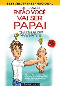 Então Você Vai Ser Papai: para homens que sabem muito pouco sobre a arte de criar filhos