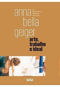 ANNA BELLA GEIGER - ARTE, TRABALHO E IDEAL