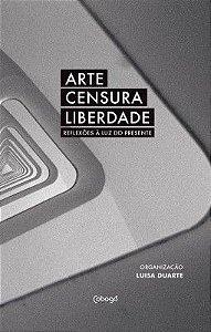 ARTE CENSURA LIBERDADE - REFLEXÕES À LUZ DO PRESENTE