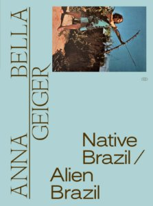 ANNA BELLA GEIGER: NATIVE BRAZIL/ALIEN BRAZIL [ENGLISH]