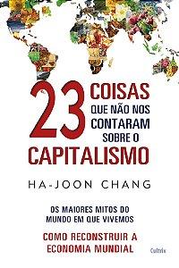 23 Coisas Que Não Nos Contaram Sobre O Capitalismo: Os Maiores Mitos Do Mundo Em Que Vivemos  como Reconstruir A Economia Mundial