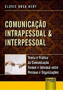 Comunicação Intrapessoal & Interpessoal: Teoria E Prática Da Comunicação Formal E Informal Entre Pessoas E Organizações