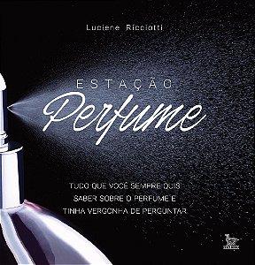 Estação Perfume: Tudo O Que Você Sempre Quis Saber Sobre Perfume E Tinha Vergonha De Perguntar