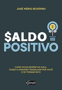 Saldo Positivo: Como Ficar Sempre No Azul, Fazer O Dinheiro Trabalhar Por Você E Se Tornar Rico