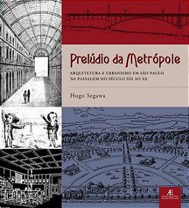 PRELÚDIO DA METRÓPOLE: ARQUITETURA E URBANISMO EM SÃO PAULO NA PASSAGEM DO SÉCULO XIX AO XX