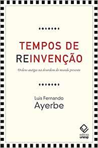 TEMPOS DE REINVENCAO - ORDENS ANTIGAS NA DESORDEM DO MUNDO PRESENTE