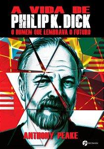 A Vida De Philip K Dick: O Homem Que Lembrava O Futuro