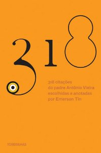 318 Citações Do Padre AntÔnio Vieira Escolhidas E Apresentadas Por Emerson Tin
