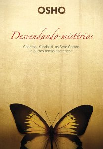 Desvendando Mistérios: Chackras, Kundalini, Os Sete Corpos E Outros Temas Esotéricos