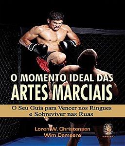 O Momento Ideal Das Artes Marciais: Seu Guia Para Vencer Nos Ringues E Sobreviver Nas Ruas