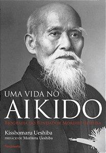 Uma Vida No Aikido: Biografia Do Fundados Morihei Ueshiba