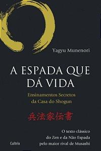A Espada Que Da Vida: Ensinamentos Secretos Da Casa De Shogun - O Texto Clássico Do Zen E Da Não Espada Pelo Maior Rival De Musashi