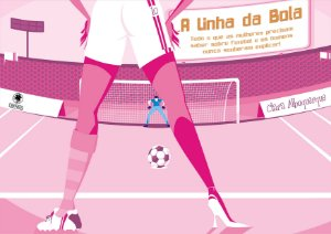 A Linha Da Bola: Tudo O Que As Mulheres Precisam Saber Sobre Futebol E Os Homens Nunca Souberam Explicar!