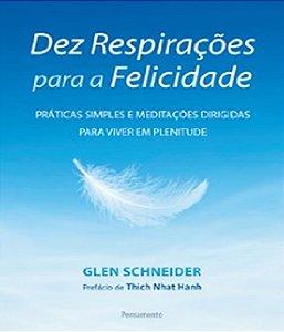 Dez Respirações Para A Felicidade: Práticas Simples E Meditações Dirigidas Para Viver Em Plenitude