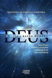 Deus À Luz Da Razão Humana: Uma Breve Análise CientÍfica E Filosófica De Sua Existência