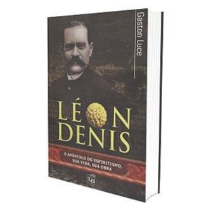 LEÓN DENIS - O APÓSTOLO DO ESPIRITISMO, SUA VIDA, SUA OBRA