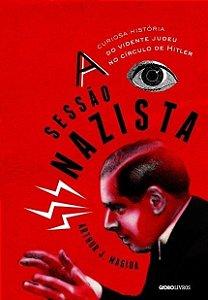 A Sessão Nazista - A Curiosa História do Vidente Judeu No Círculo de Hitler - Arthur J. Magida