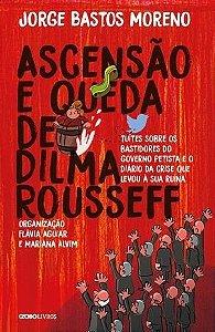 Ascensão e queda de Dilma Rousseff - Jorge Bastos Moreno