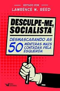 Desculpe-Me, Socialista - Lawrence W. Reed