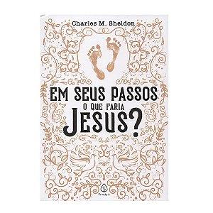 Em Seus Passos O Que Faria Jesus - Charles M. Sheldon - Principis