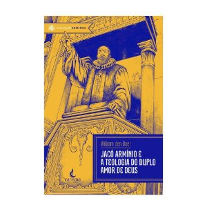 Jacó Armínio E A Teologia Do Duplo Amor De Deus - William Den Boer