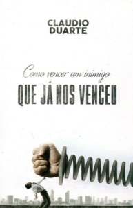 Como Vencer Um Inimigo Que Já Nos Venceu - Claudio Duarte