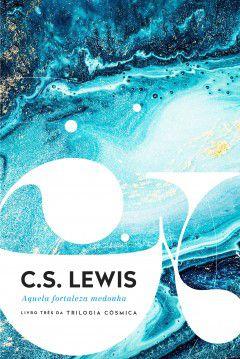 Aquela Fortaleza Medonha - Livro três T. Cósmica C. S. Lewis