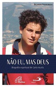 Não Eu, mas Deus - Biografia espiritual de Carlo Acutis