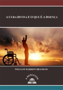 Livro - Mensagem A Cura Divina e o Que é a Doença - William Marrion Branham
