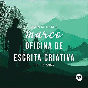 MARÇO/OFICINA DE ESCRITA CRIATIVA [SEXTA-FEIRA/13-16 ANOS]