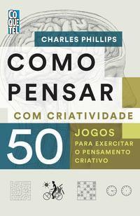 COMO PENSAR COM CRIATIVIDADE - PHILLIPS, CHARLES