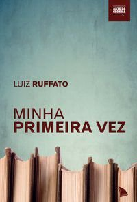 MINHA PRIMEIRA VEZ - RUFFATO, LUIZ