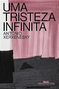 UMA TRISTEZA INFINITA - XERXENESKY, ANTÔNIO