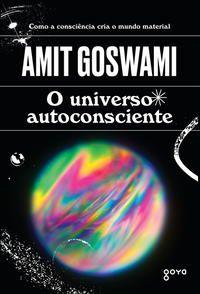 O UNIVERSO AUTOCONSCIENTE - GOSWAMI, AMIT