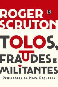 TOLOS, FRAUDES E MILITANTES - SCRUTON, ROGER