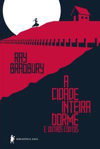 A CIDADE INTEIRA DORME E OUTROS CONTOS - BRADBURY, RAY