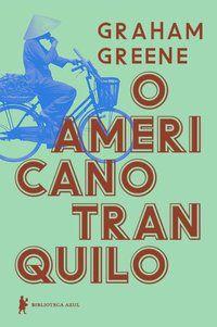 O AMERICANO TRANQUILO - GREENE, GRAHAM