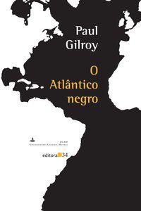 O ATLÂNTICO NEGRO - GILROY, PAUL