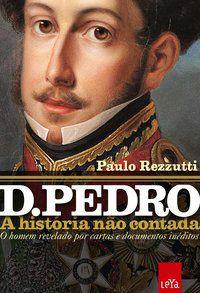D. PEDRO: A HISTÓRIA NÃO CONTADA - REZZUTTI, PAULO