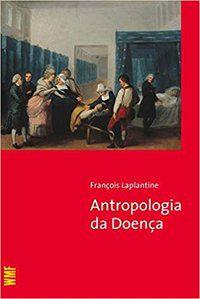 A ANTROPOLOGIA DA DOENÇA - LAPLANTINE, FRANCOIS