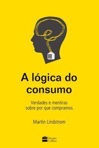 A LÓGICA DO CONSUMO - VERDADES E MENTIRAS SOBRE POR QUE COMPRAMOS - LINDSTROM, MARTIN