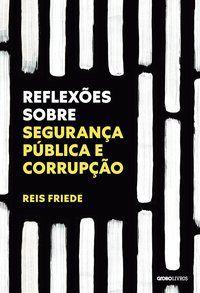 REFLEXÕES SOBRE SEGURANÇA PÚBLICA E CORRUPÇÃO - FRIEDE, REIS