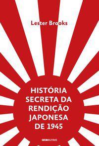 HISTÓRIA SECRETA DA RENDIÇÃO JAPONESA DE 1945 - BROOKS, LESTER