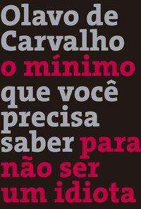 O MÍNIMO QUE VOCÊ PRECISA SABER PARA NÃO SER UM IDIOTA - CARVALHO, OLAVO DE