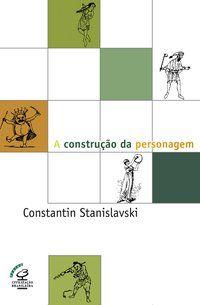 A CONSTRUÇÃO DA PERSONAGEM - STANISLAVSKI, CONSTANTIN