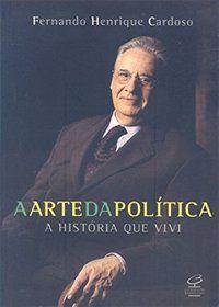 A ARTE DA POLÍTICA - A HISTÓRIA QUE VIVI - CARDOSO, FERNANDO HENRIQUE