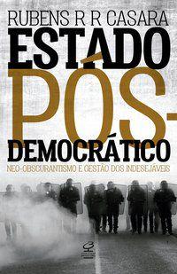ESTADO PÓS-DEMOCRÁTICO: NEO-OBSCURANTISMO E GESTÃO DOS INDESEJÁVEIS - CASARA, RUBENS