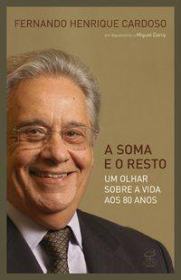 A SOMA E O RESTO: UM OLHAR SOBRE A VIDA AOS 80 ANOS - CARDOSO, FERNANDO HENRIQUE