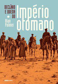 DECLÍNIO E QUEDA DO IMPÉRIO OTOMANO - PALMER, ALAN