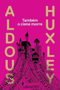 TAMBÉM O CISNE MORRE - HUXLEY, ALDOUS LEONARD